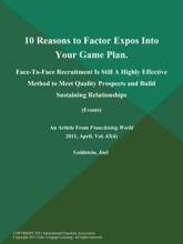 10 Reasons to Factor Expos Into Your Game Plan: Face-To-Face Recruitment Is Still A Highly Effective Method to Meet Quality Prospects and Build Sustaining Relationships (Events)