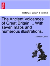 The Ancient Volcanoes Of Great Britain ... With Seven Maps And Numerous Illustrations. VOL. I.