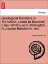 Geological Rambles In Yorkshire Leeds To Scarbro Filey Whitby And Bridlington A Popular Handbook Etc