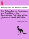Our Antipodes Or Residence And Rambles In The Australasian Colonies With A Glimpse Of The Gold-Fields Vol I