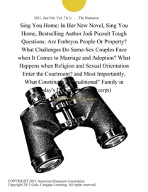 SING YOU HOME: IN HER NEW NOVEL, SING YOU HOME, BESTSELLING AUTHOR JODI PICOULT TOUGH QUESTIONS: ARE EMBRYOS PEOPLE OR PROPERTY? WHAT CHALLENGES DO SAME-SEX COUPLES FACE WHEN IT COMES TO MARRIAGE AND ADOPTION? WHAT HAPPENS WHEN RELIGION AND SEXUAL ORIENTA