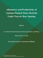 Allometery And Productivity Of Autumn Planted Maize Hybrids Under Narrow Row Spacing (Report)