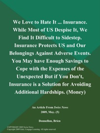 WE LOVE TO HATE IT ... INSURANCE. WHILE MOST OF US DESPISE IT, WE FIND IT DIFFICULT TO SIDESTEP. INSURANCE PROTECTS US AND OUR BELONGINGS AGAINST ADVERSE EVENTS. YOU MAY HAVE ENOUGH SAVINGS TO COPE WITH THE EXPENSES OF THE UNEXPECTED BUT IF YOU DONT, INSU