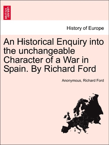 Anonymous & Richard Ford - An Historical Enquiry into the unchangeable Character of a War in Spain. By Richard Ford