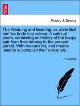 The Wedding and Bedding: or, John Bull and his bride fast asleep. A satirical poem, containing an history of the happy pair from their infancy to the present period. With reasons for, and means used to accomplish their union, etc.