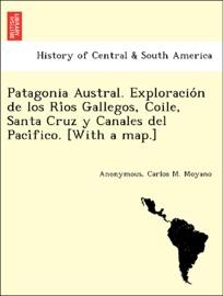 Patagonia Austral Exploracio N De Los Ri Os Gallegos Coile Santa Cruz Y Canales Del Paci Fico With A Map
