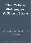 The Yellow Wallpaper A Short Story