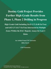 Destiny Gold Project Provides Further High Grade Results from Phase 1, Phase 2 Drilling in Progress; High Grade Gold Including 16.43 G/T (0.48 Oz/Ton) and 6.02 G/T (0.17 Oz/Ton) Intersected in Multiple Zones Within the DAC Deposit, Assays for Last 2 Holes
