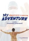 My Prostate Cancer Adventure And The Lessons Learned