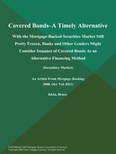 Covered Bonds--a Timely Alternative: With the Mortgage-Backed Securities Market Still Pretty Frozen, Banks and Other Lenders Might Consider Issuance of Covered Bonds As an Alternative Financing Method (Secondary Market)
