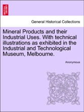 Mineral Products And Their Industrial Uses. With Technical Illustrations As Exhibited In The Industrial And Technological Museum, Melbourne.