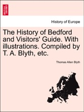 The History Of Bedford And Visitors' Guide. With Illustrations. Compiled By T. A. Blyth, Etc.