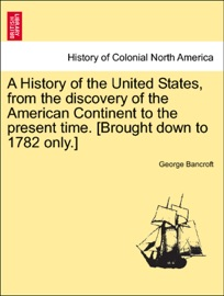 A HISTORY OF THE UNITED STATES, FROM THE DISCOVERY OF THE AMERICAN CONTINENT TO THE PRESENT TIME. [BROUGHT DOWN TO 1782 ONLY.] VOL. VI