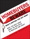 Homebuyers Beware Whos Ripping You Off Now--What You Must Know About The New Rules Of Mortgage And Credit