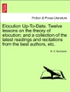 Elocution Up-To-Date Twelve Lessons On The Theory Of Elocution And A Collection Of The Latest Readings And Recitations From The Best Authors Etc