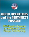 Arctic Operations And The Northwest Passage Department Of Defense DOD Report To Congress On The Effect Of Climate Change Arctic Warming National Security Infrastructure Icebreakers