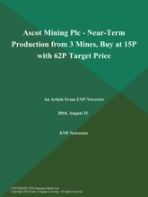 Ascot Mining Plc - Near-Term Production From 3 Mines, Buy At 15P With 62P Target Price