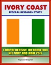 Ivory Coast Cote DIvoire Federal Research Study With Comprehensive Information History And Analysis - Abidjan Ivorian Military Government And Politics Economy Population Social Issues