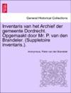 Inventaris Van Het Archief Der Gemeente Dordrecht Opgemaakt Door Mr P Van Den Brandeler Suppletoire Inventaris EERSTE GEDEELTE