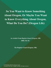 So You Want to Know Something About Oregon, Or Maybe You Want to Know Everything About Oregon, What Do You Do? (Oregon Life)