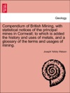 Compendium Of British Mining With Statistical Notices Of The Principal Mines In Cornwall To Which Is Added The History And Uses Of Metals And A Glossary Of The Terms And Usages Of Mining