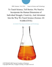 To Teach Science, Tell Stories: We Need to Incorporate the Human Dimensions of Individual Struggle, Creativity, And Adventure Into the Way We Teach Science (Science AS NARRATIVE)