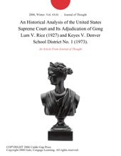 An Historical Analysis of the United States Supreme Court and Its Adjudication of Gong Lum V. Rice (1927) and Keyes V. Denver School District No. 1 (1973).