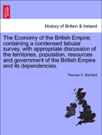 THE ECONOMY OF THE BRITISH EMPIRE; CONTAINING A CONDENSED TABULAR SURVEY, WITH APPROPRIATE DISCUSSION OF THE TERRITORIES, POPULATION, RESOURCES AND GOVERNMENT OF THE BRITISH EMPIRE AND ITS DEPENDENCIES.