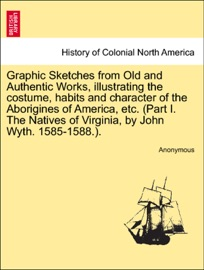 Graphic Sketches From Old And Authentic Works Illustrating The Costume Habits And Character Of The Aborigines Of America Etc Part I The Natives Of Virginia By John Wyth 1585 1588