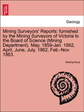 Mining Surveyors' Reports: furnished by the Mining Surveyors of Victoria to the Board of Science (Mining Department). May, 1859-Jan. 1862, April, June, July, 1862, Feb.-Nov. 1863.