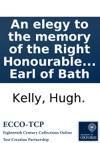 An Elegy To The Memory Of The Right Honourable William Late Earl Of Bath