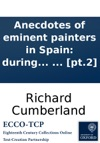 Anecdotes Of Eminent Painters In Spain During The Sixteenth And Seventeenth Centuries With Cursory Remarks Upon The Present State Of Arts In That Kingdom By Richard Cumberland In Two Volumes  Pt2