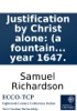 Justification By Christ Alone: (a Fountain Of Life And Comfort.) Declaring That The Whole Work Of Man's Salvation Was Accomplished By Jesus Christ Upon The Cross, ... Written By Samuel Richardson, In The Year 1647.