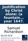 Justification By Christ Alone A Fountain Of Life And Comfort Declaring That The Whole Work Of Mans Salvation Was Accomplished By Jesus Christ Upon The Cross  Written By Samuel Richardson In The Year 1647
