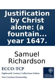 Justification by Christ alone: (a fountain of life and comfort.) Declaring that the whole work of mans salvation was accomplished by Jesus Christ upon the Cross, ... Written by Samuel Richardson, in the year 1647.