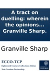A Tract On Duelling Wherein The Opinions Of Some Of The Most Celebrated Writers On Crown Law Are Examined And Corrected  In Order To Ascertain The Due Distinction Between Manslaughter And Murder By Granville Sharp
