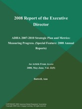2008 Report of the Executive Director: ADHA 2007-2010 Strategic Plan and Metrics: Measuring Progress (Special Feature: 2008 Annual Reports)