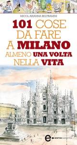 101 cose da fare a Milano almeno una volta nella vita da Micol Arianna Beltramini