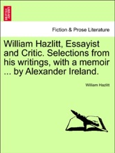 William Hazlitt, Essayist And Critic. Selections From His Writings, With A Memoir ... By Alexander Ireland.