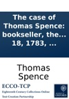 The Case Of Thomas Spence Bookseller The Corner Of Chancery-Lane London Who Was Committed To Clerkenwell Prison On Monday The 10th Of December 1792 For Selling The Second Part Of Paines Rights Of Man And A Bill Of Indictment Found Against Him T