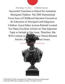 SUCCESSFUL TRANSITION TO SCHOOL FOR AUSTRALIAN ABORIGINAL CHILDREN: THE 2005 INTERNATIONAL FOCUS ISSUE OF CHILDHOOD EDUCATION FOCUSED ON THE EDUCATION OF ABORIGINAL AND INDIGENOUS CHILDREN. GUEST EDITOR JYOTSNA PATTNAIK LOCATED TOO MANY EXCELLENT ARTICLES