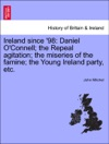 Ireland Since 98 Daniel OConnell The Repeal Agitation The Miseries Of The Famine The Young Ireland Party Etc