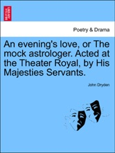 An Evening's Love, Or The Mock Astrologer. Acted At The Theater Royal, By His Majesties Servants.