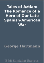 Tales Of Aztlan The Romance Of A Hero Of Our Late Spanish American War