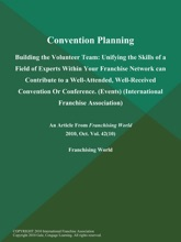 Convention Planning: Building the Volunteer Team: Unifying the Skills of a Field of Experts Within Your Franchise Network can Contribute to a Well-Attended, Well-Received Convention Or Conference (Events) (International Franchise Association)