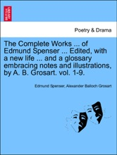 The Complete Works ... Of Edmund Spenser ... Edited, With A New Life ... And A Glossary Embracing Notes And Illustrations, By A. B. Grosart. Vol. 1-9. VOL.III