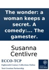 The Wonder A Woman Keeps A Secret A Comedy As It Is Acted At The Theatre Royal In Drury-Lane By Her Majestys Servants Written By The Author Of The Gamester