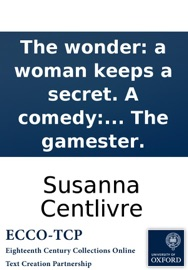 THE WONDER: A WOMAN KEEPS A SECRET. A COMEDY: AS IT IS ACTED AT THE THEATRE ROYAL IN DRURY-LANE. BY HER MAJESTYS SERVANTS. WRITTEN BY THE AUTHOR OF THE GAMESTER.