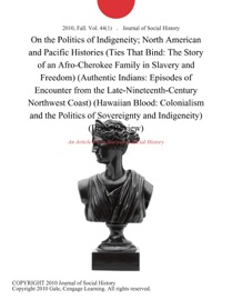 ON THE POLITICS OF INDIGENEITY; NORTH AMERICAN AND PACIFIC HISTORIES (TIES THAT BIND: THE STORY OF AN AFRO-CHEROKEE FAMILY IN SLAVERY AND FREEDOM) (AUTHENTIC INDIANS: EPISODES OF ENCOUNTER FROM THE LATE-NINETEENTH-CENTURY NORTHWEST COAST) (HAWAIIAN BLOOD: