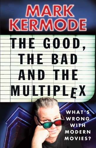 Mark Kermode - The Good, The Bad and The Multiplex
